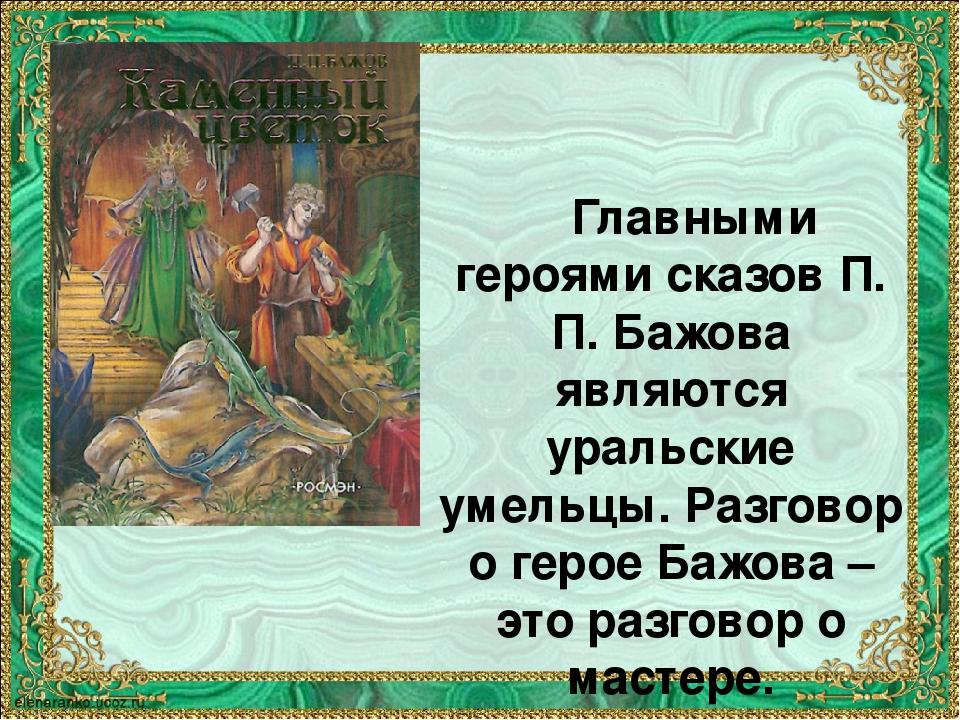 Главными героями сказов П. П. Бажова являются уральские умельцы. Разговор о...