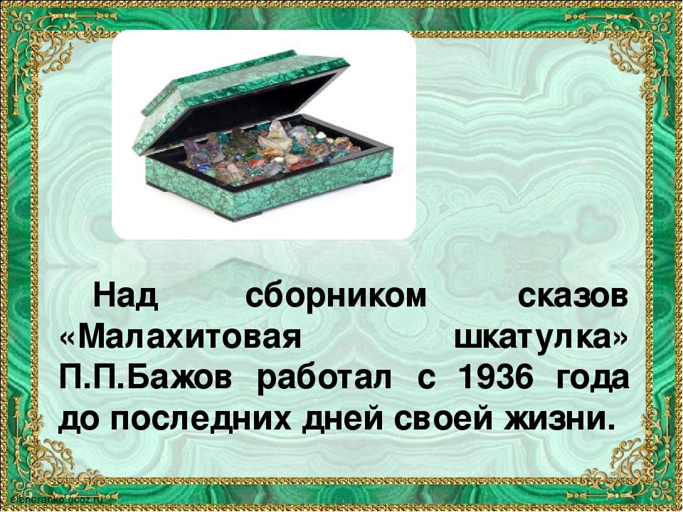 Над сборником сказов «Малахитовая шкатулка» П.П.Бажов работал с 1936 года до...