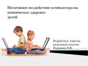 Негативное воздействие компьютера на психическое здоровье детей Разработал: у