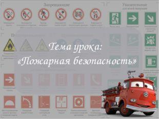 Тема урока: «Пожарная безопасность»