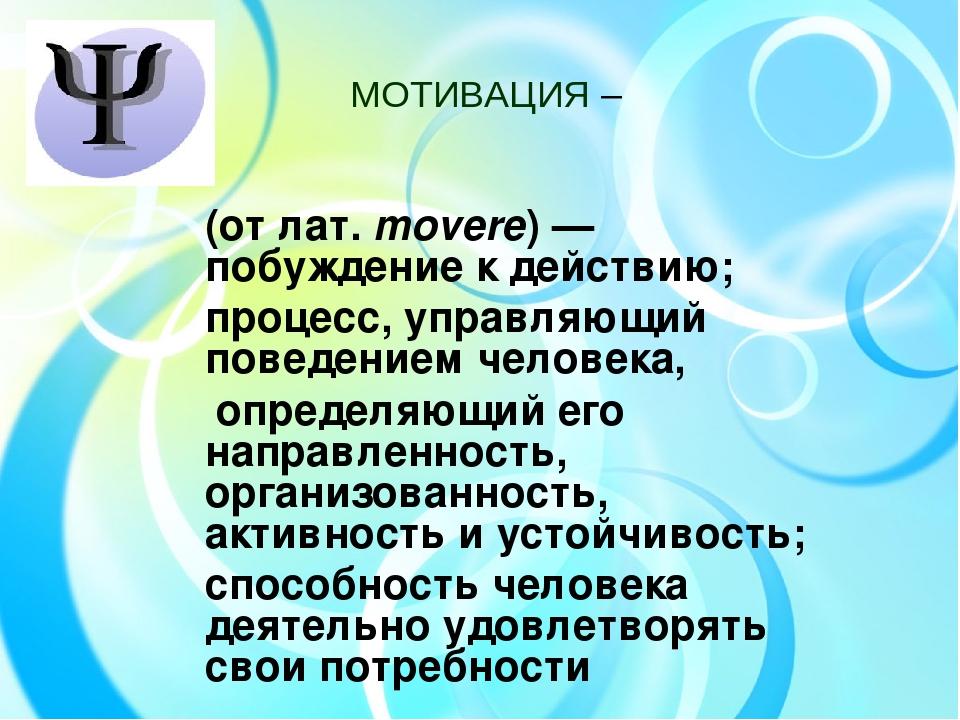 МОТИВАЦИЯ – (от лат.movere)— побуждение к действию; процесс, управляющий по...