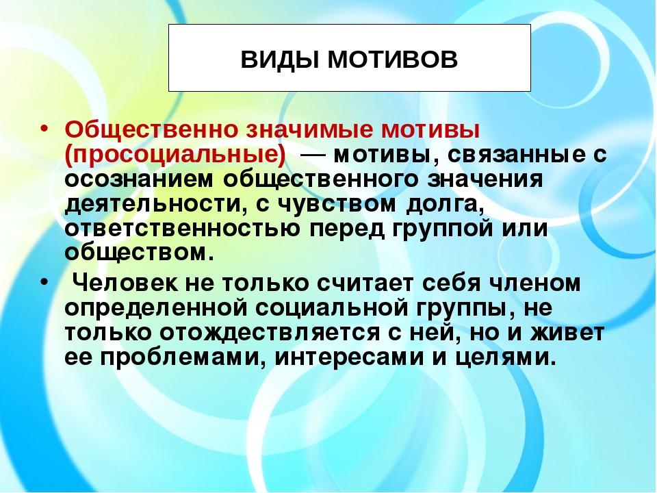 ВИДЫ МОТИВОВ Общественно значимые мотивы (просоциальные) — мотивы, связанные...
