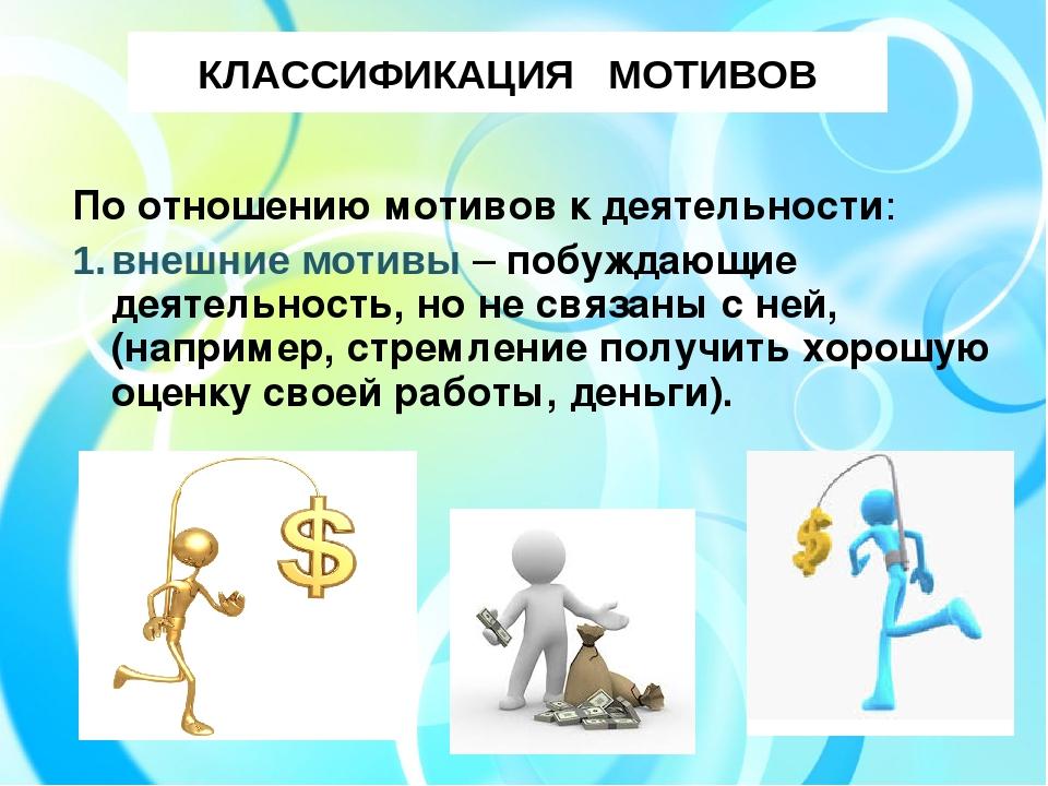 КЛАССИФИКАЦИЯ МОТИВОВ По отношению мотивов к деятельности: внешние мотивы – п...