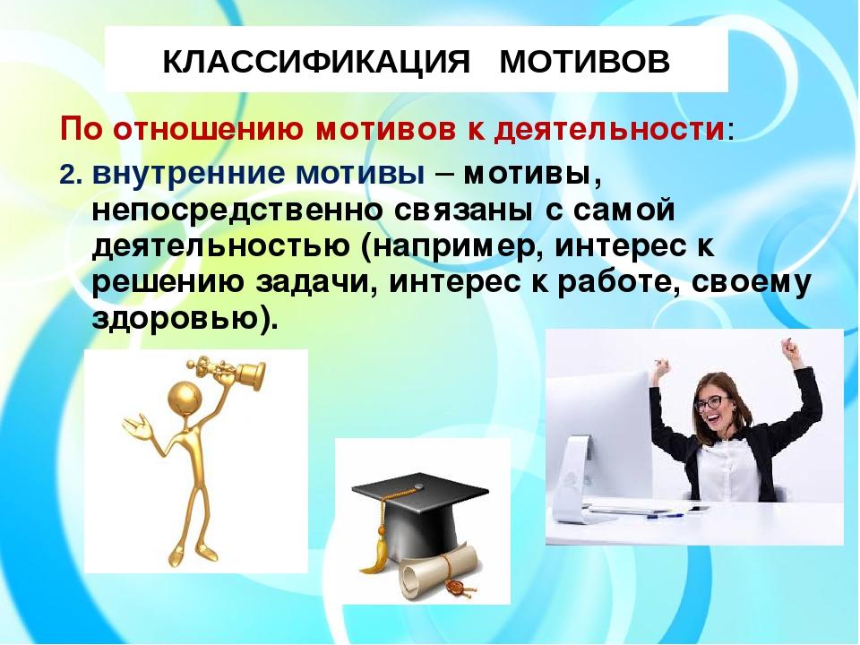 КЛАССИФИКАЦИЯ МОТИВОВ По отношению мотивов к деятельности: 2. внутренние моти...