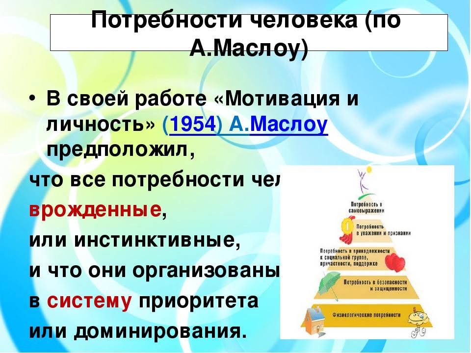 Потребности человека (по А.Маслоу) В своей работе «Мотивация и личность» (19...