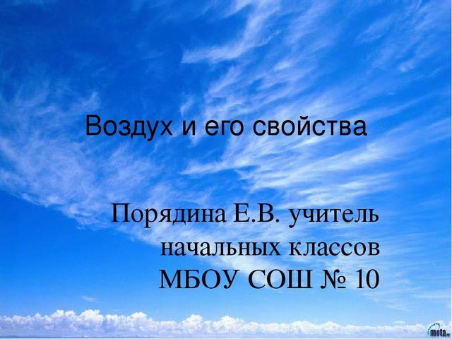 Воздух и его свойства Порядина Е.В. учитель начальных классов МБОУ СОШ № 10