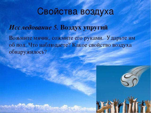 Свойства воздуха Исследование 5.Воздух упругий Возьмите мячик, сожмите его...
