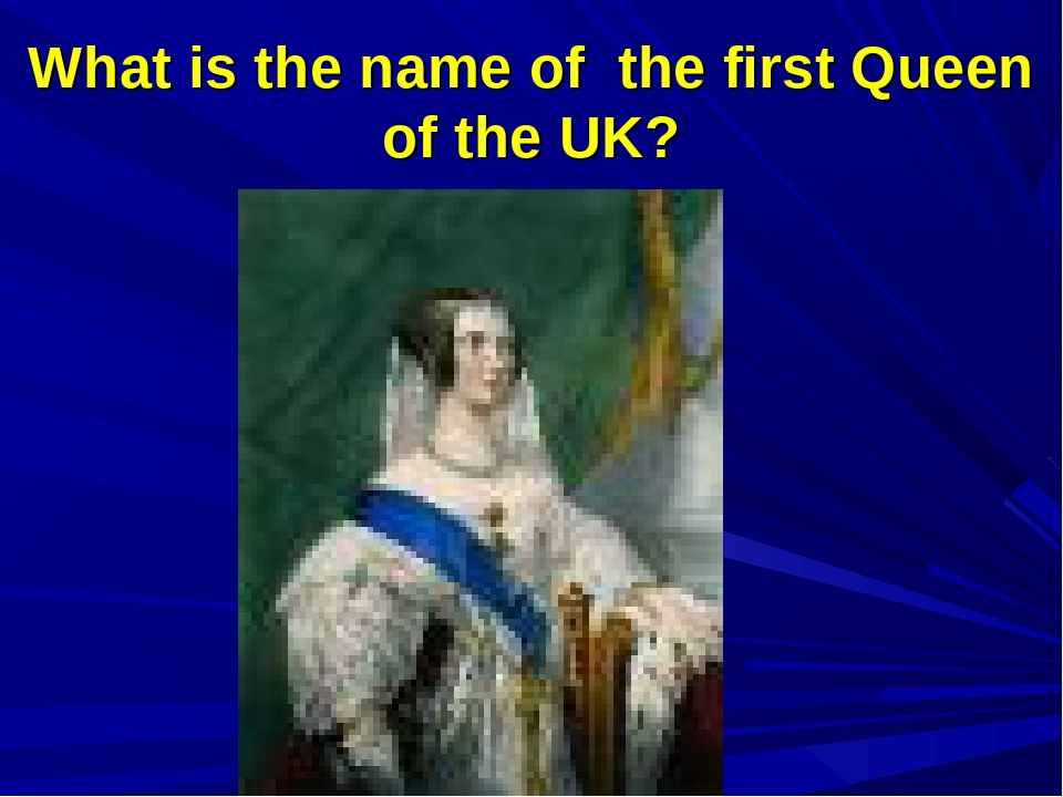 What is the name of the first Queen of the UK?