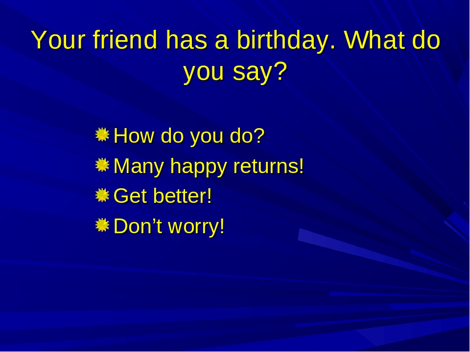 Your friend has a birthday. What do you say? How do you do? Many happy return...