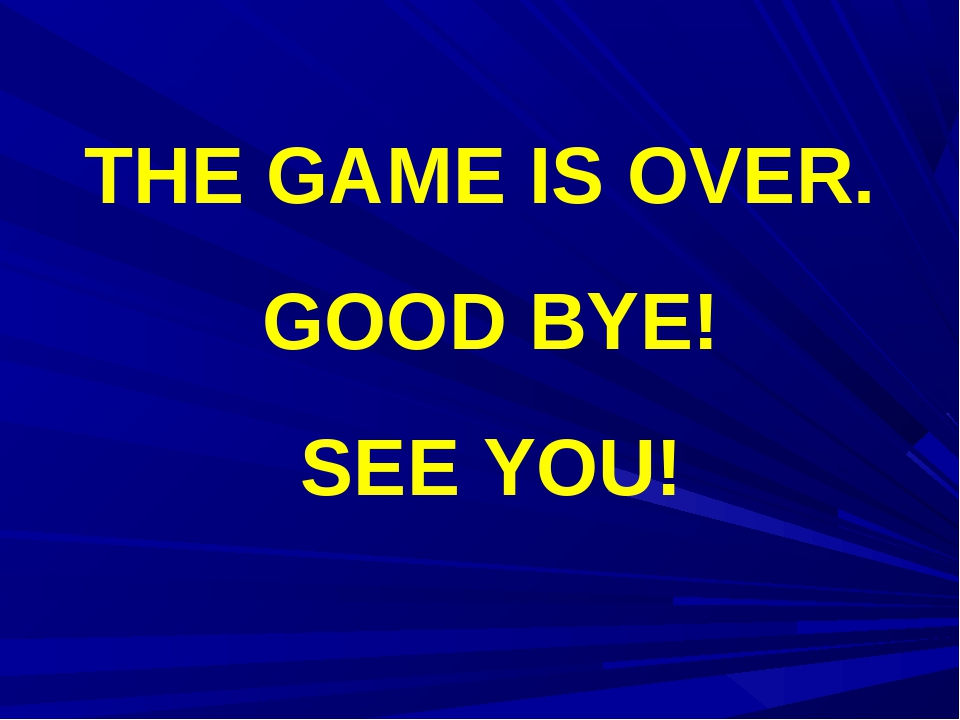 THE GAME IS OVER. GOOD BYE! SEE YOU!