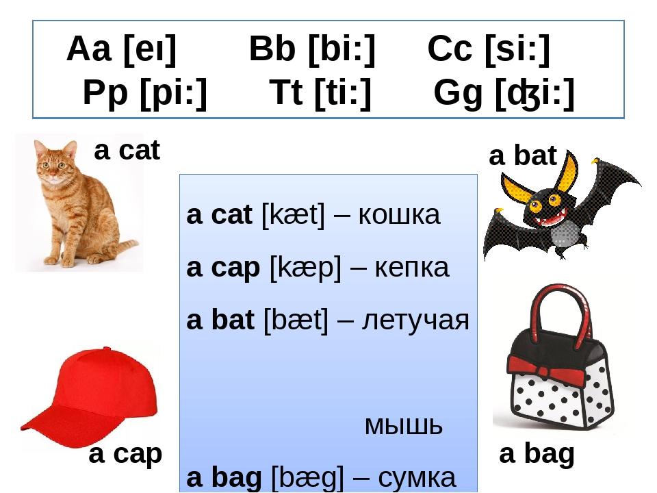 Aa [eı] Bb [bi:] Cc [si:] Pp [pi:] Tt [ti:] Gg [ʤi:] a cat a bat a bag a cap...