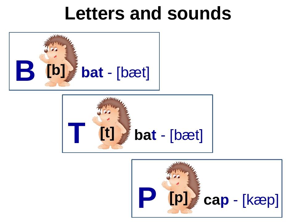 Letters and sounds B [b] bat - [bæt] T [t] bat - [bæt] P [p] cap - [kæp]