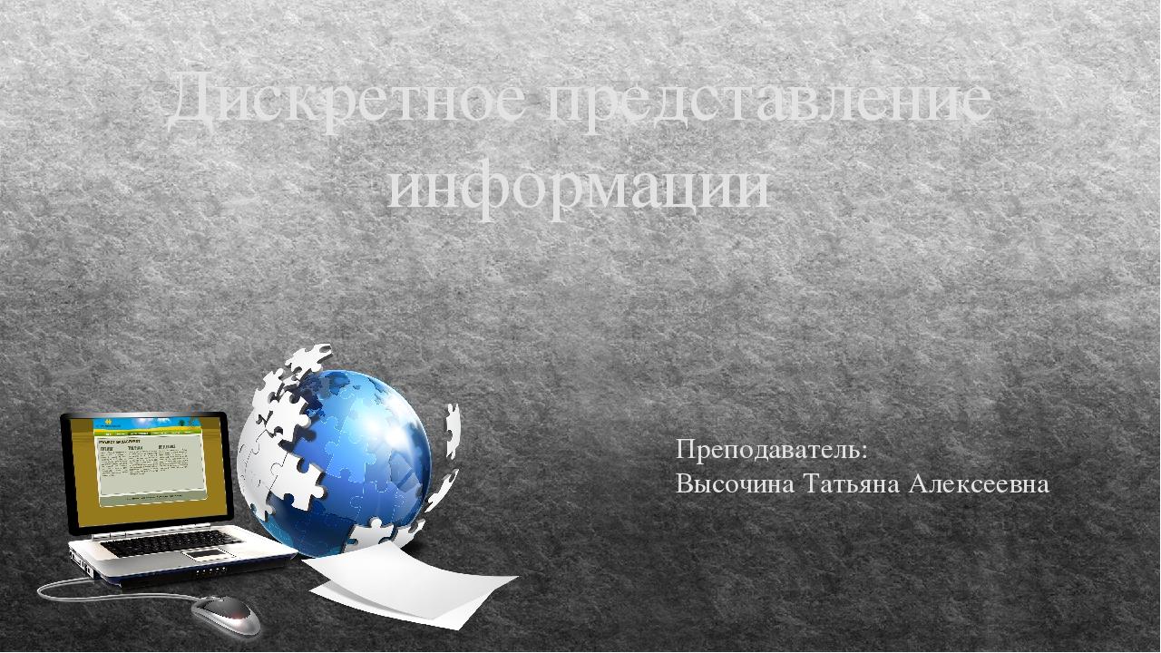 Дискретное представление информации Преподаватель: Высочина Татьяна Алексеевна