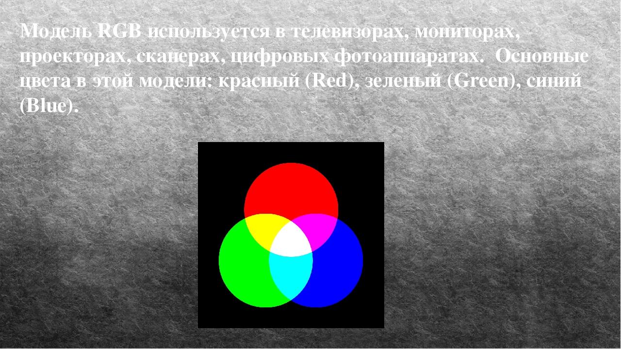 Модель RGB используется в телевизорах, мониторах, проекторах, сканерах, цифро...