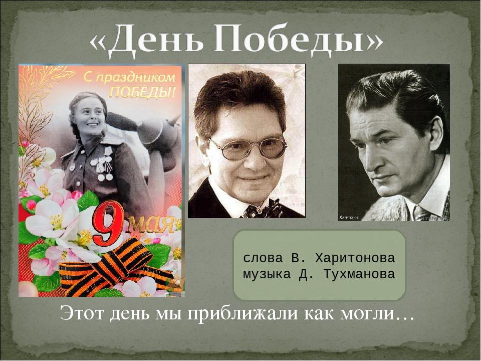 Этот день мы приближали как могли… слова В. Харитонова музыка Д. Тухманова
