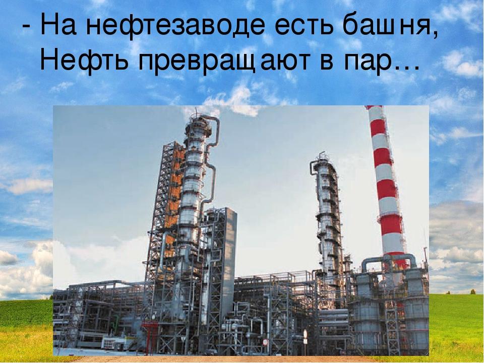 - На нефтезаводе есть башня, Нефть превращают в пар…