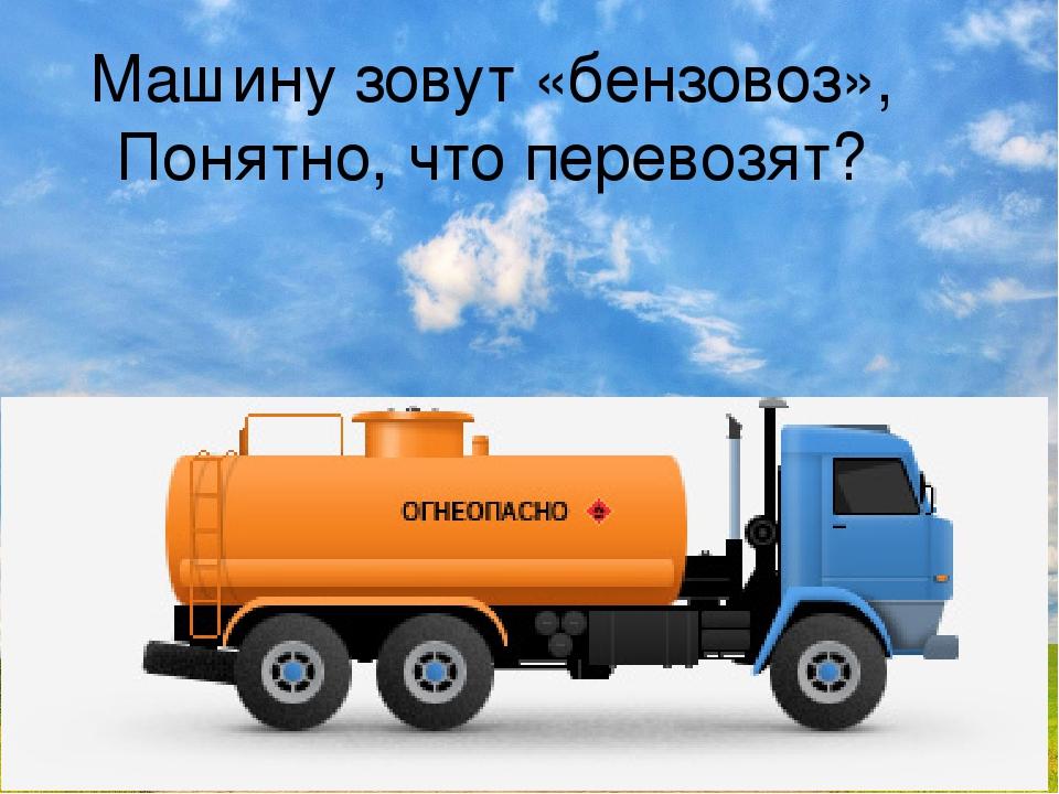 Машину зовут «бензовоз», Понятно, что перевозят?