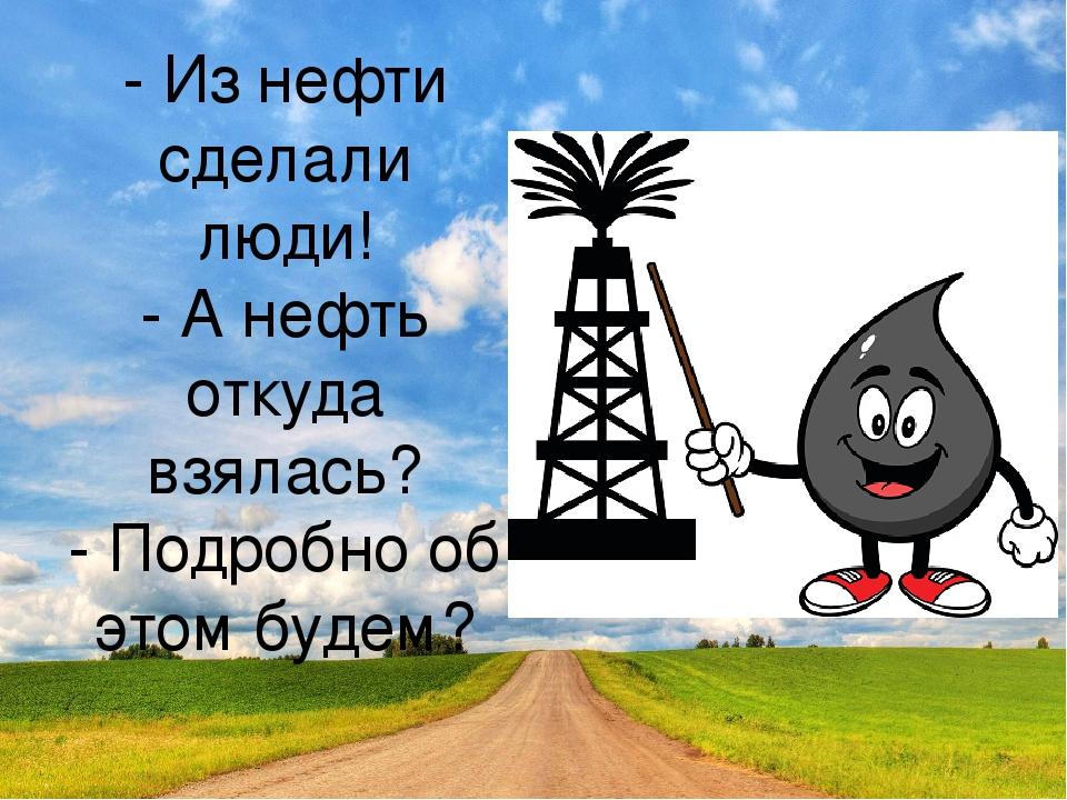 - Из нефти сделали люди! - А нефть откуда взялась? - Подробно об этом будем?