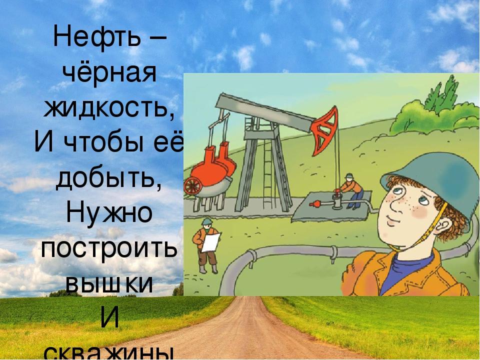 Нефть – чёрная жидкость, И чтобы её добыть, Нужно построить вышки И скважины...
