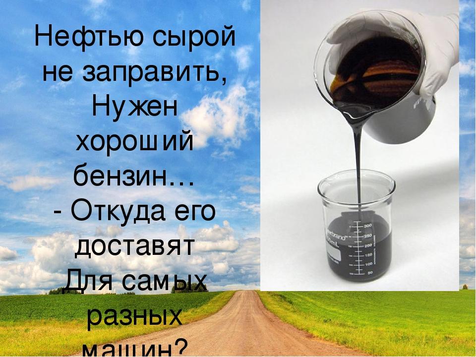 Нефтью сырой не заправить, Нужен хороший бензин… - Откуда его доставят Для са...