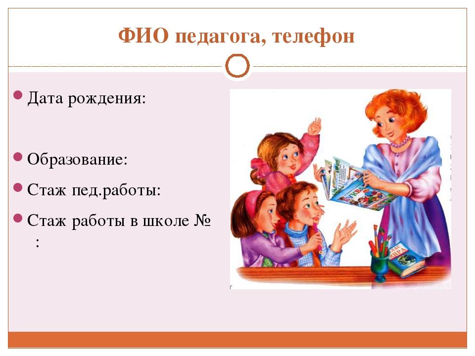 ФИО педагога, телефон Дата рождения: Образование: Стаж пед.работы: Стаж работ...