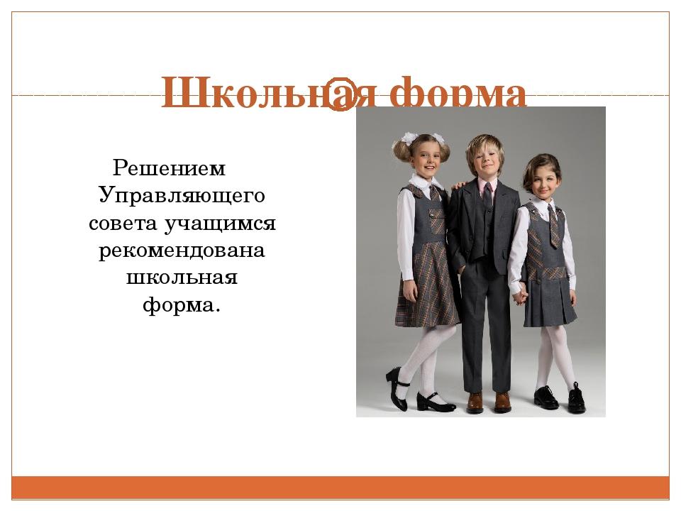 Школьная форма Решением Управляющего совета учащимся рекомендована школьная ф...