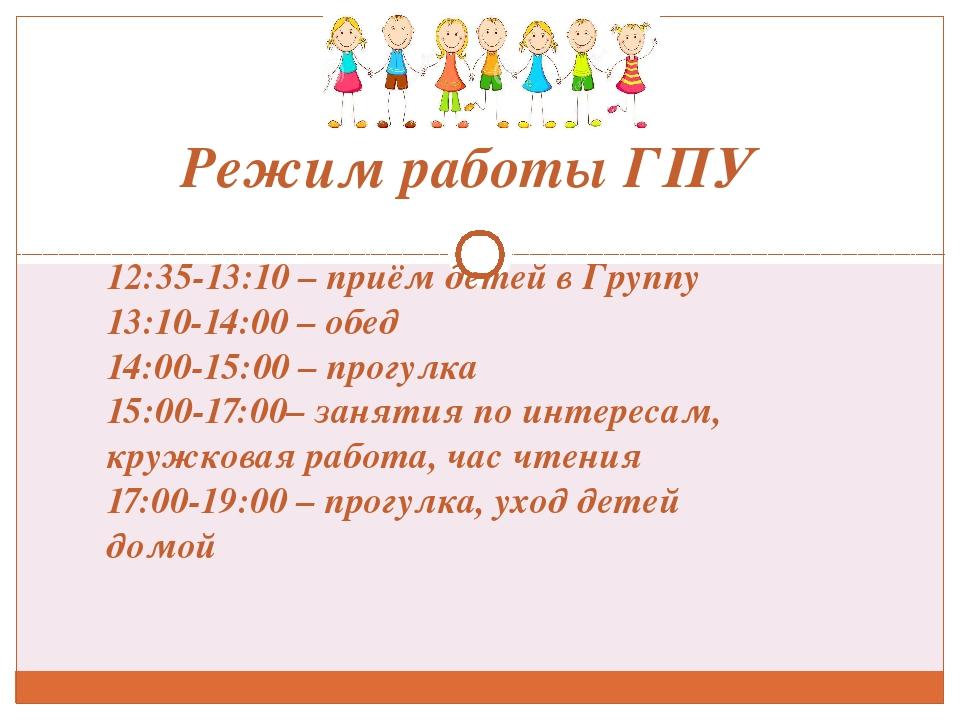 Режим работы ГПУ 12:35-13:10 – приём детей в Группу 13:10-14:00 – обед 14:00...