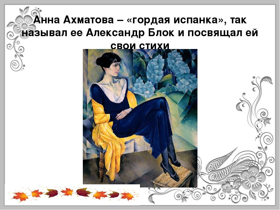 Анна Ахматова – «гордая испанка», так называл ее Александр Блок и посвящал ей...