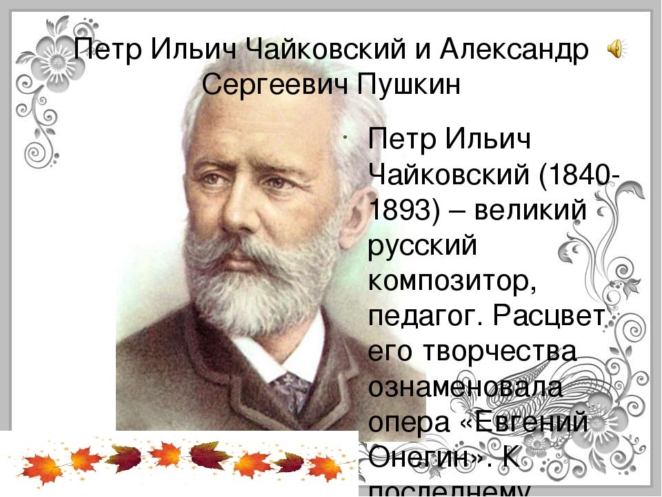 Петр Ильич Чайковский и Александр Сергеевич Пушкин Петр Ильич Чайковский(184...
