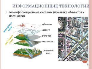 * ИНФОРМАЦИОННЫЕ ТЕХНОЛОГИИ геоинформационные системы (привязка объектов к ме