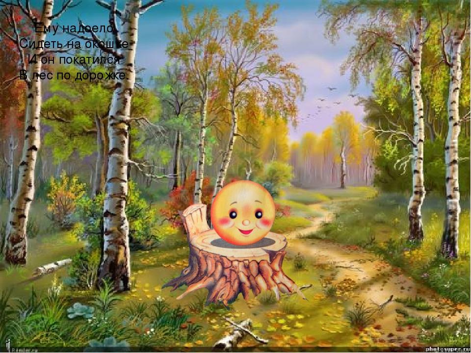 Ему надоело Сидеть на окошке И он покатился В лес по дорожке.