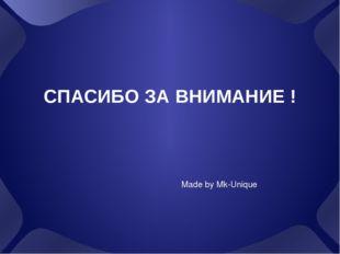 СПАСИБО ЗА ВНИМАНИЕ ! Made by Mk-Unique
