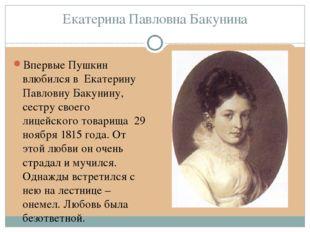 Екатерина Павловна Бакунина Впервые Пушкин влюбился в Екатерину Павловну Баку
