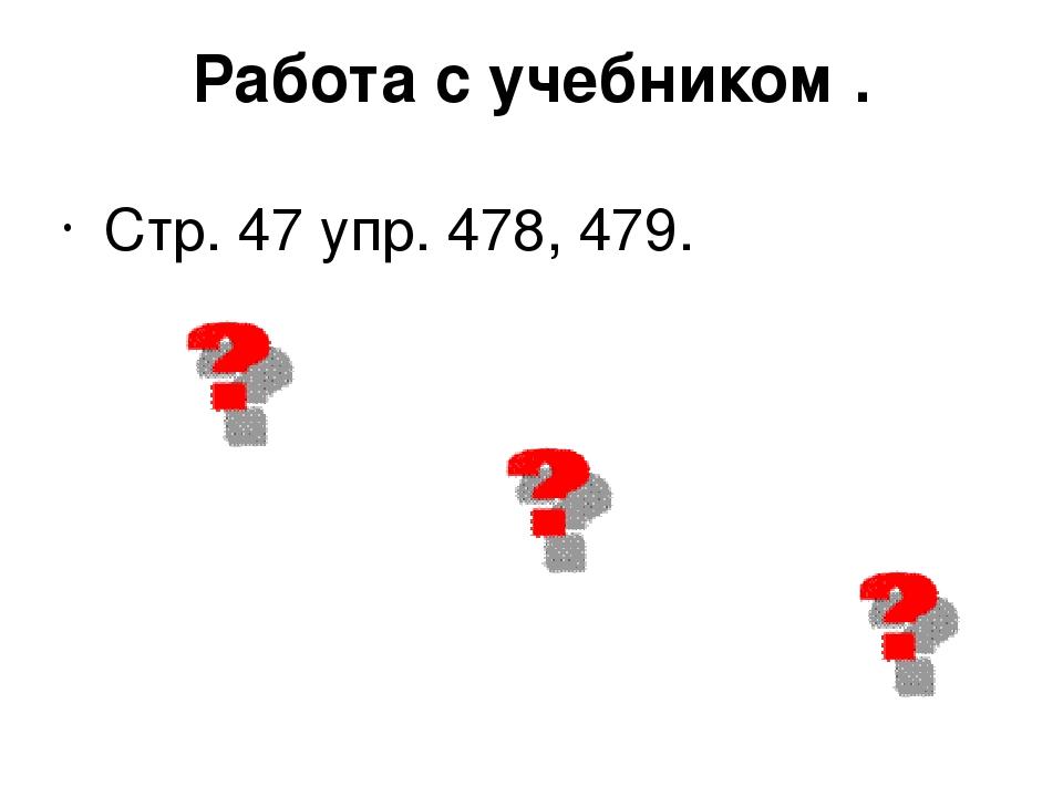 Работа с учебником . Стр. 47 упр. 478, 479.
