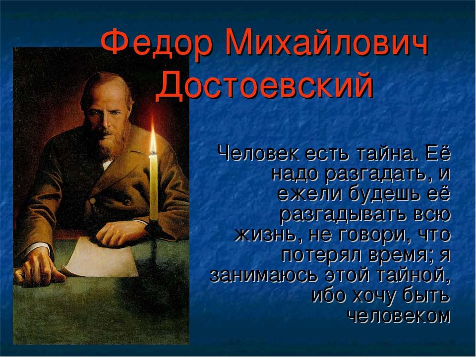 Федор Михайлович Достоевский Человек есть тайна. Её надо разгадать, и ежели б...