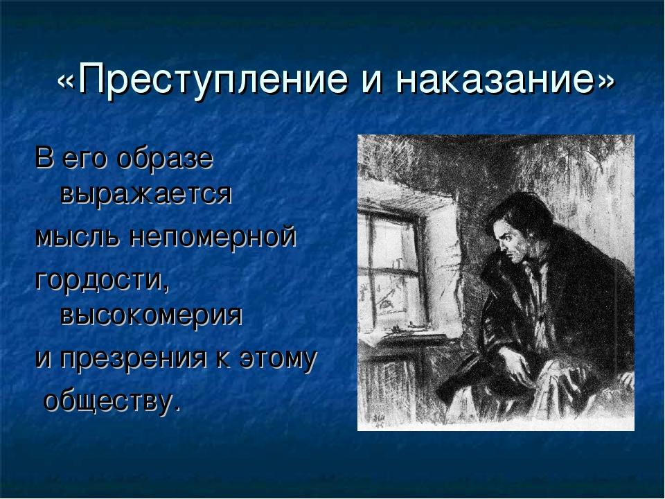 «Преступление и наказание» В его образе выражается мысль непомерной гордости,...