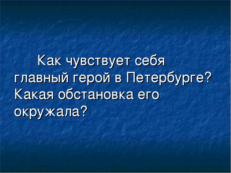 Как чувствует себя главный герой в Петербурге? Какая обстановка его окружала?