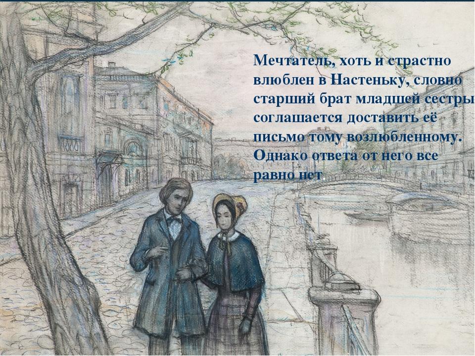 Мечтатель, хоть и страстно влюблен в Настеньку, словно старший брат младшей с...