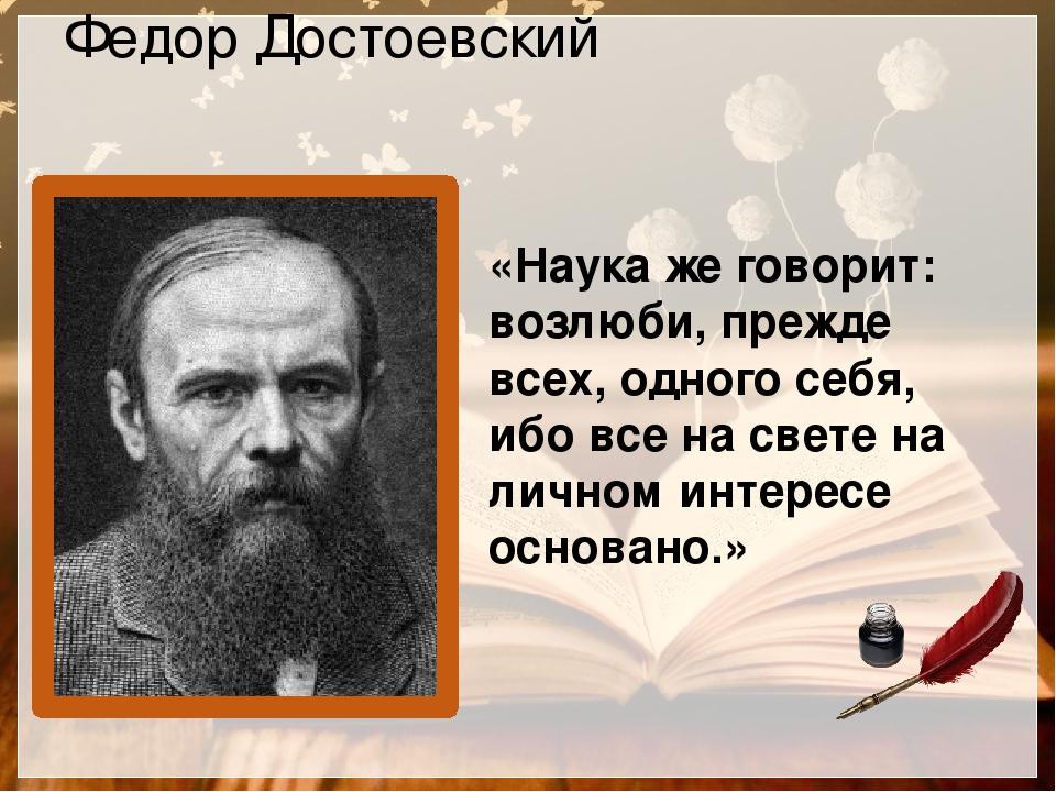 Федор Достоевский «Наука же говорит: возлюби, прежде всех, одного себя, ибо в...