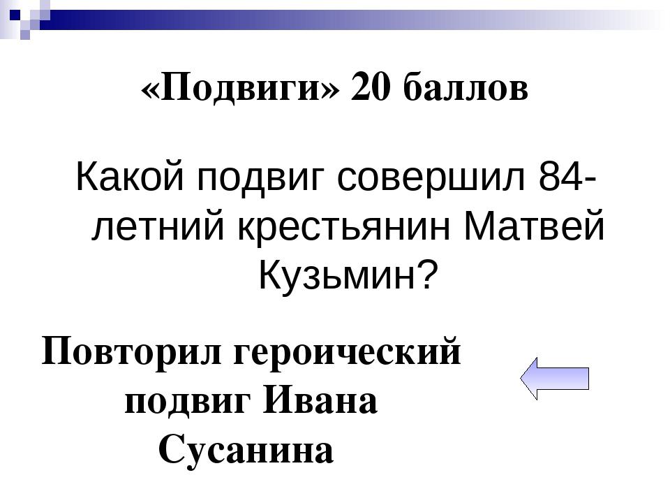 «Подвиги» 20 баллов Какой подвиг совершил 84-летний крестьянин Матвей Кузьмин...