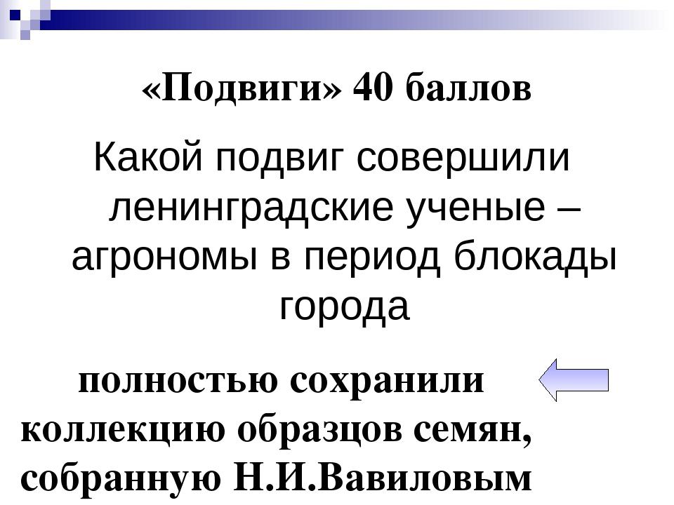 «Подвиги» 40 баллов Какой подвиг совершили ленинградские ученые – агрономы в...