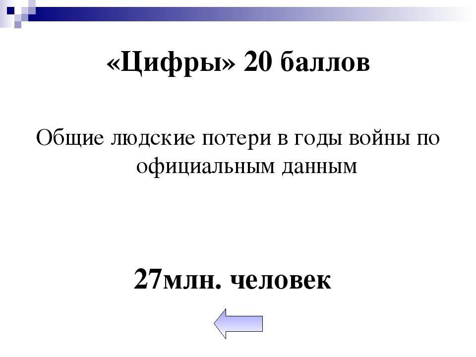 «Цифры» 20 баллов Общие людские потери в годы войны по официальным данным 27м...