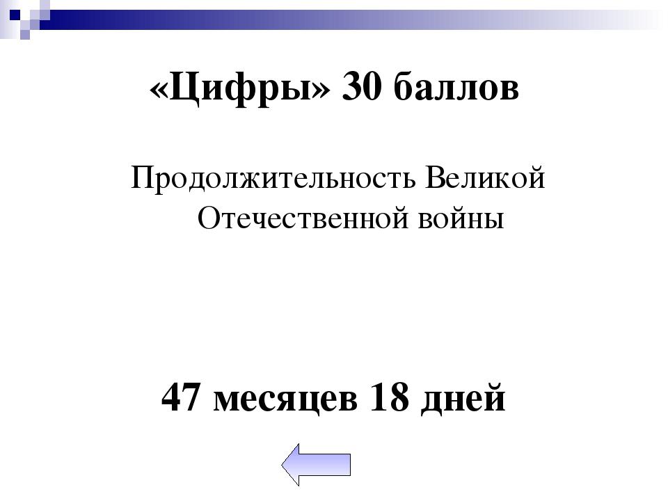 «Цифры» 30 баллов Продолжительность Великой Отечественной войны 47 месяцев 18...