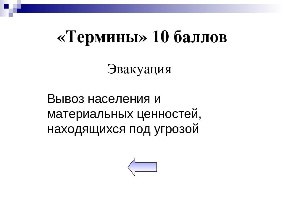 «Термины» 10 баллов Эвакуация Вывоз населения и материальных ценностей, наход...