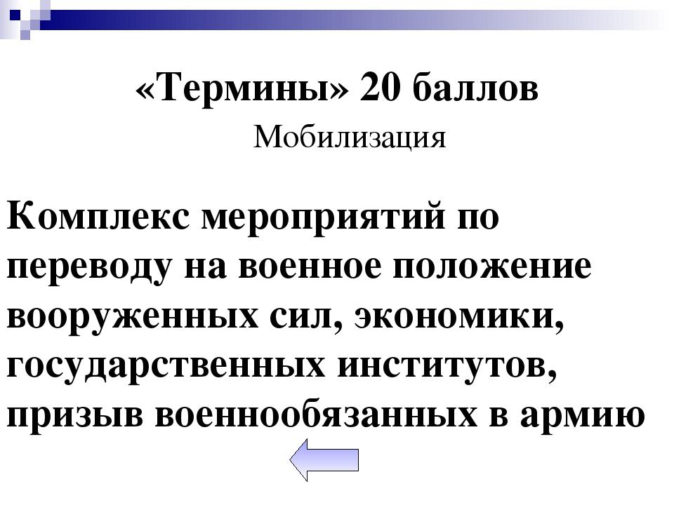 «Термины» 20 баллов Мобилизация Комплекс мероприятий по переводу на военное...