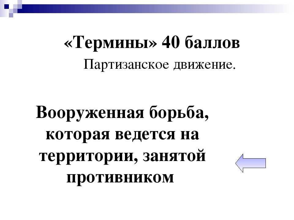 «Термины» 40 баллов Партизанское движение. Вооруженная борьба, которая ведетс...