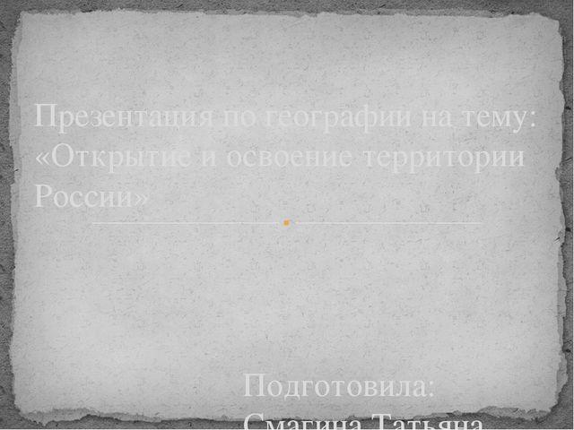 Подготовила: Смагина Татьяна Преподаватель: Старостина О.А. Презентация по ге...