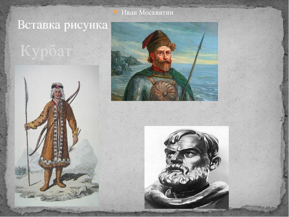 Курбат Иванов Иван Москвитин Семён Дежнев
