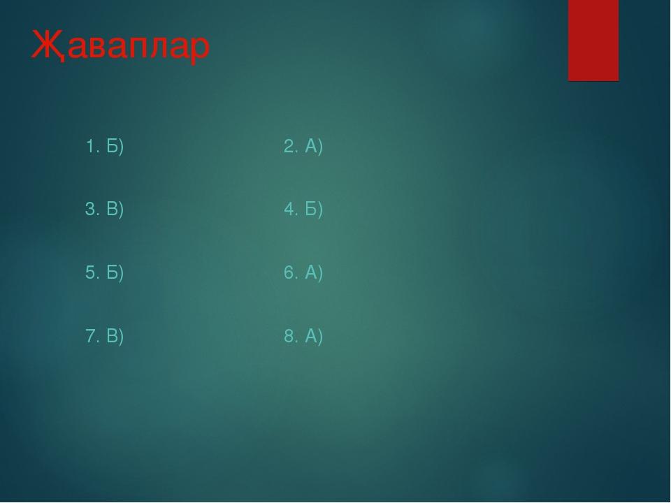Җаваплар 1. Б) 2. А) 3. В) 4. Б) 5. Б) 6. А) 7. В) 8. А)