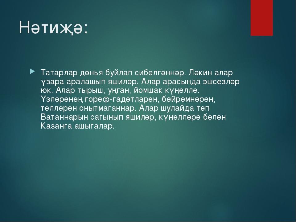 Нәтиҗә: Татарлар дөнья буйлап сибелгәннәр. Ләкин алар үзара аралашып яшиләр....